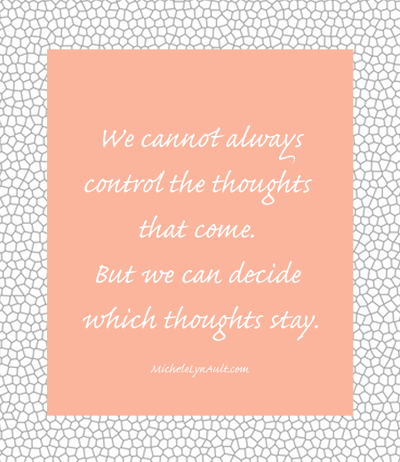 We cannot always control the thoughts that come. But we can decide which thoughts stay.