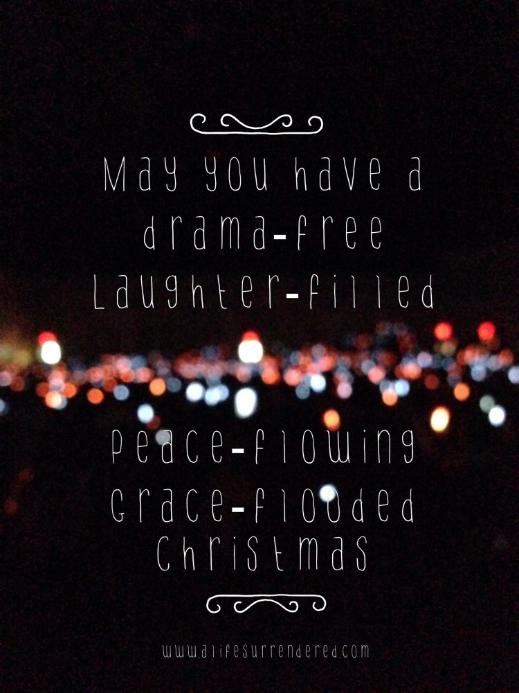 May you have a drama-free, laughter-filled, peace-flowing, grace-flooded Christmas!