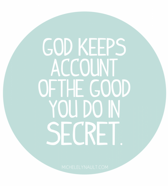 God keeps account of the good you do in secret, that no one else knows about, but Him.