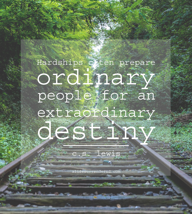 """Hardships often prepare ordinary people for an extraordinary destiny."" -- C.S. Lewis #deliberate31days"