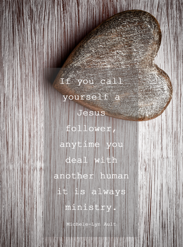 If you call yourself a Jesus follower, anytime you deal with another human it is ministry.