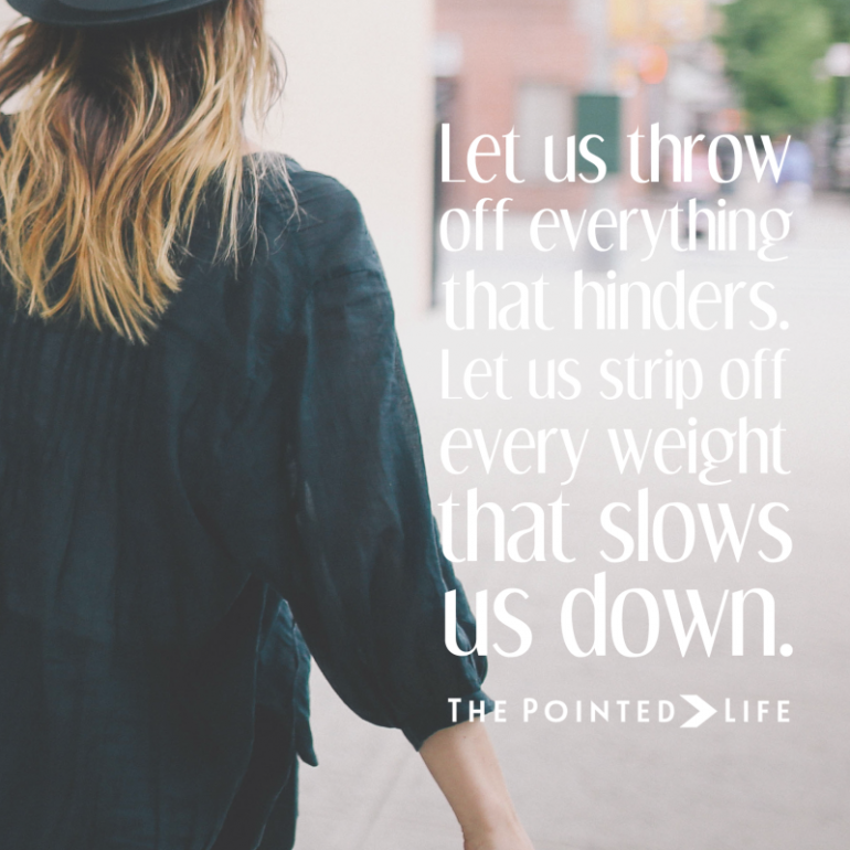 Let us throw off everything that hinders. Let us strip off every weight that slows us down. #thepointedlife